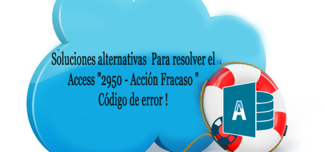 "Soluciones alternativas Para resolver el Access ""2950 – Acción Fracaso "" Código de error !"