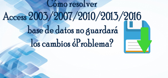 Cómo resolver Access 2003/2007/2010/2013/2016  base de datos no guardará los cambios ¿Problema?